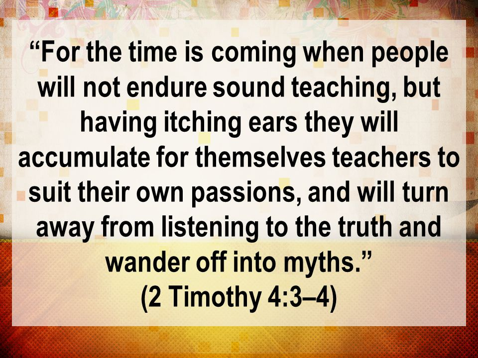 """""""For the time is coming when people will not endure sound teaching, but having itching ears they will accumulate for themselves teachers to suit their"""