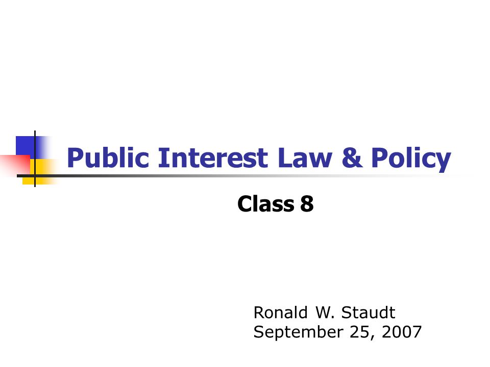 Public Interest Law & Policy Class 8 Ronald W. Staudt September 25, 2007