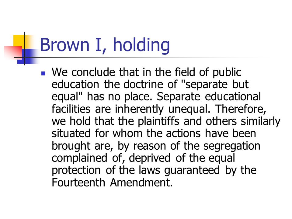 Brown I, holding We conclude that in the field of public education the doctrine of separate but equal has no place.