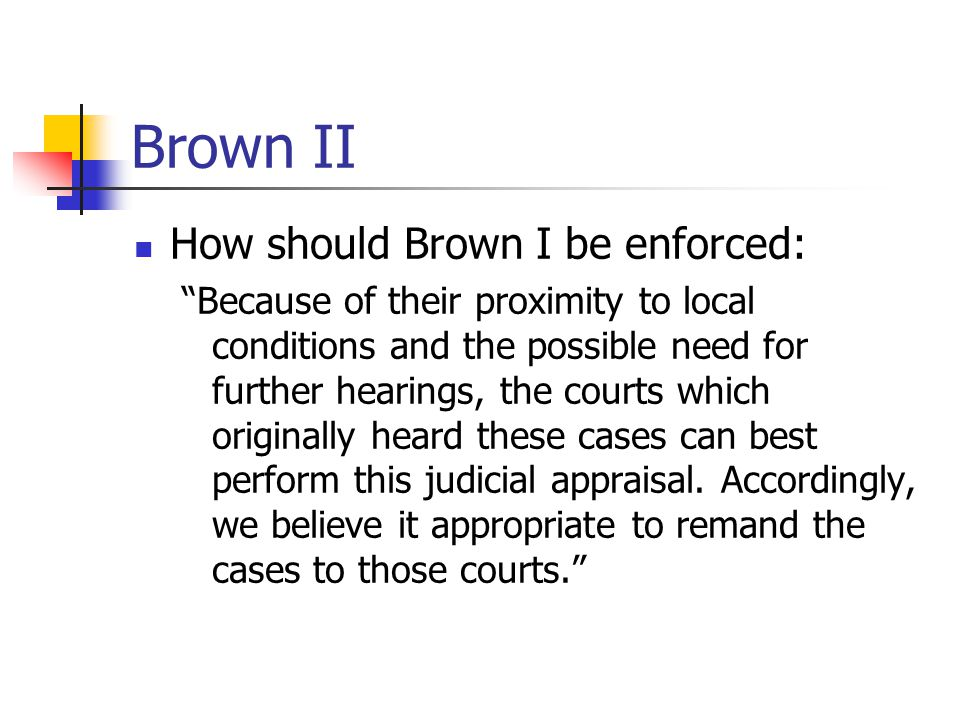 Brown II How should Brown I be enforced: Because of their proximity to local conditions and the possible need for further hearings, the courts which originally heard these cases can best perform this judicial appraisal.