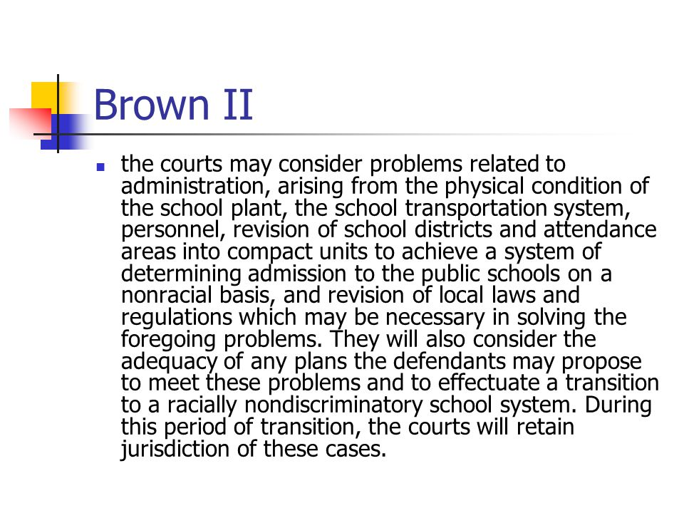 Brown II the courts may consider problems related to administration, arising from the physical condition of the school plant, the school transportation system, personnel, revision of school districts and attendance areas into compact units to achieve a system of determining admission to the public schools on a nonracial basis, and revision of local laws and regulations which may be necessary in solving the foregoing problems.