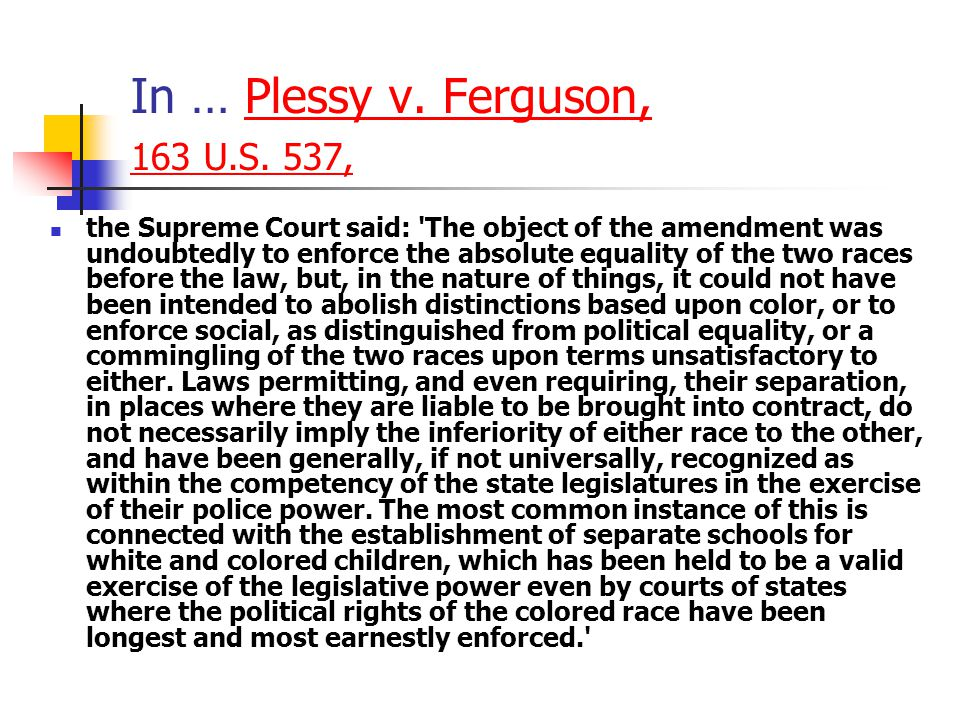In … Plessy v. Ferguson, 163 U.S. 537,Plessy v. Ferguson, 163 U.S. 537, the Supreme Court said: 'The object of the amendment was undoubtedly to enforc