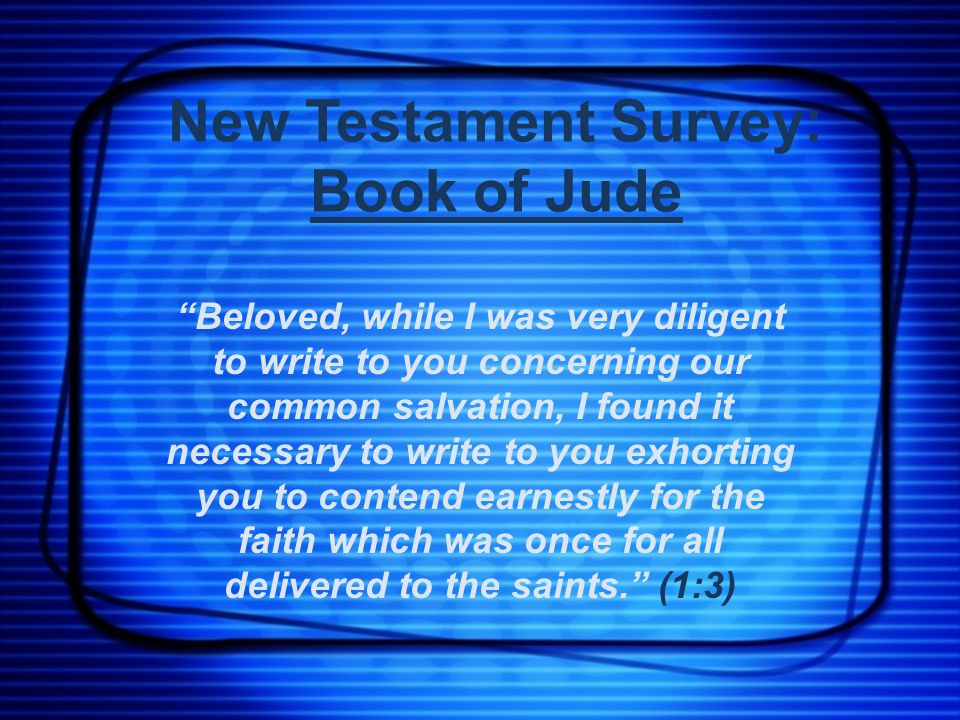 New Testament Survey: Book of Jude Beloved, while I was very diligent to write to you concerning our common salvation, I found it necessary to write to you exhorting you to contend earnestly for the faith which was once for all delivered to the saints. (1:3)