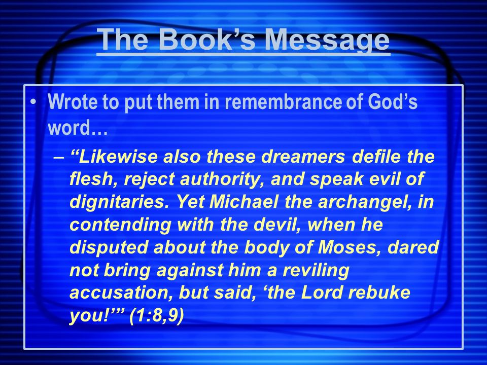 Wrote to put them in remembrance of God's word… – Likewise also these dreamers defile the flesh, reject authority, and speak evil of dignitaries.