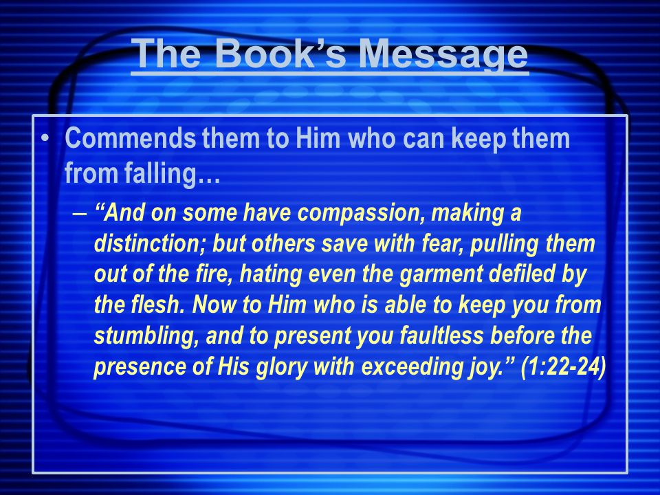 Commends them to Him who can keep them from falling… – And on some have compassion, making a distinction; but others save with fear, pulling them out of the fire, hating even the garment defiled by the flesh.