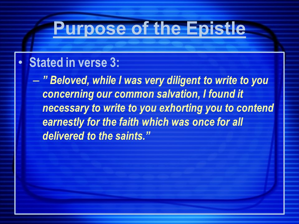 Purpose of the Epistle Stated in verse 3: – Beloved, while I was very diligent to write to you concerning our common salvation, I found it necessary to write to you exhorting you to contend earnestly for the faith which was once for all delivered to the saints.