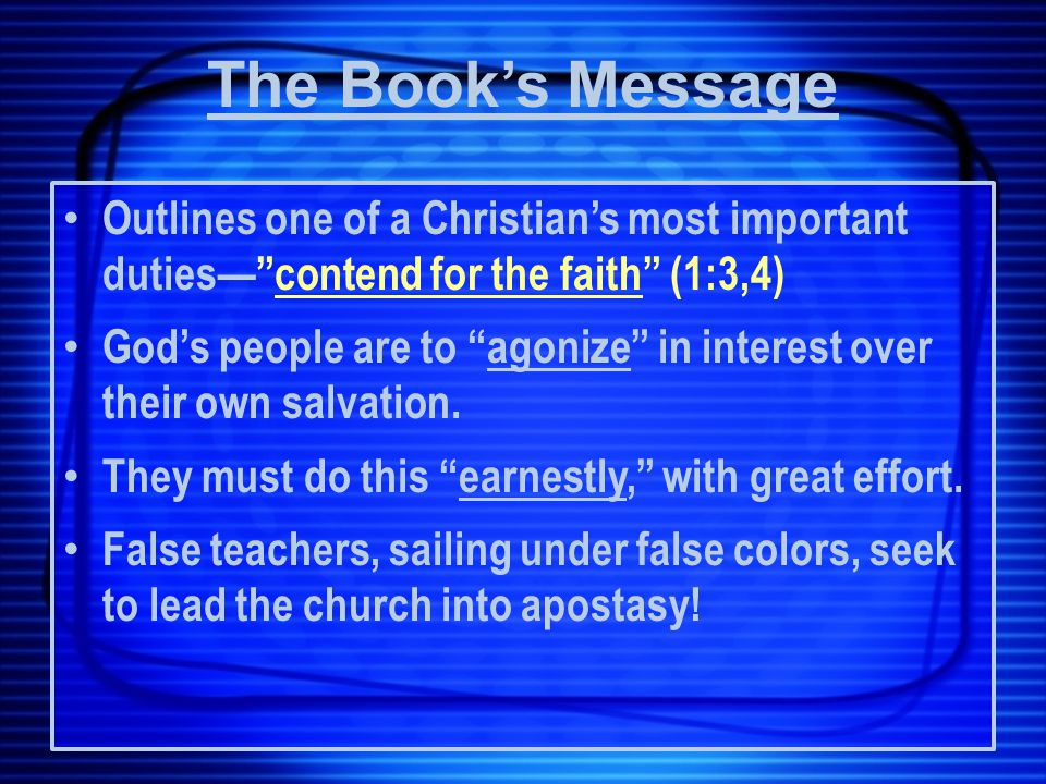 The Book's Message Outlines one of a Christian's most important duties— contend for the faith (1:3,4) God's people are to agonize in interest over their own salvation.