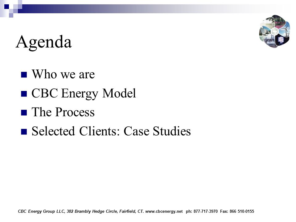 Agenda Who we are CBC Energy Model The Process Selected Clients: Case Studies CBC Energy Group LLC, 382 Brambly Hedge Circle, Fairfield, CT.