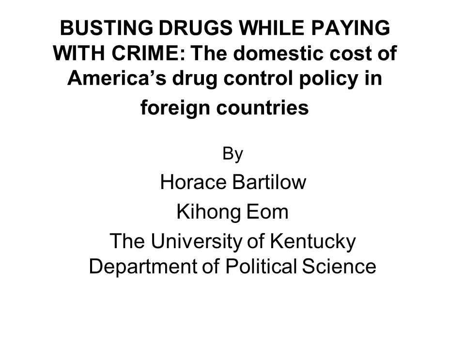 BUSTING DRUGS WHILE PAYING WITH CRIME: The domestic cost of America's drug control policy in foreign countries By Horace Bartilow Kihong Eom The University of Kentucky Department of Political Science