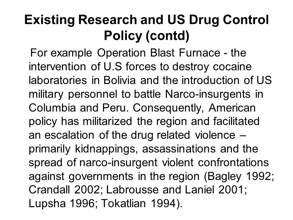 Existing Research and US Drug Control Policy (contd) For example Operation Blast Furnace - the intervention of U.S forces to destroy cocaine laboratories in Bolivia and the introduction of US military personnel to battle Narco-insurgents in Columbia and Peru.