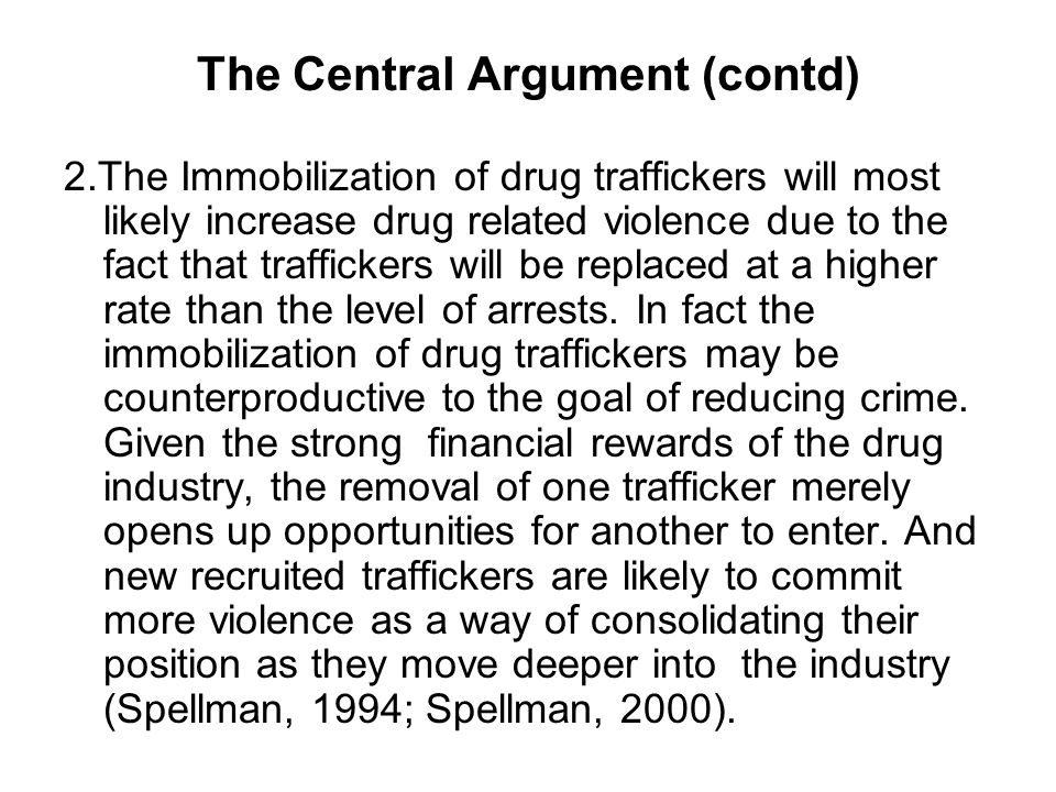 The Central Argument (contd) 2.The Immobilization of drug traffickers will most likely increase drug related violence due to the fact that traffickers will be replaced at a higher rate than the level of arrests.
