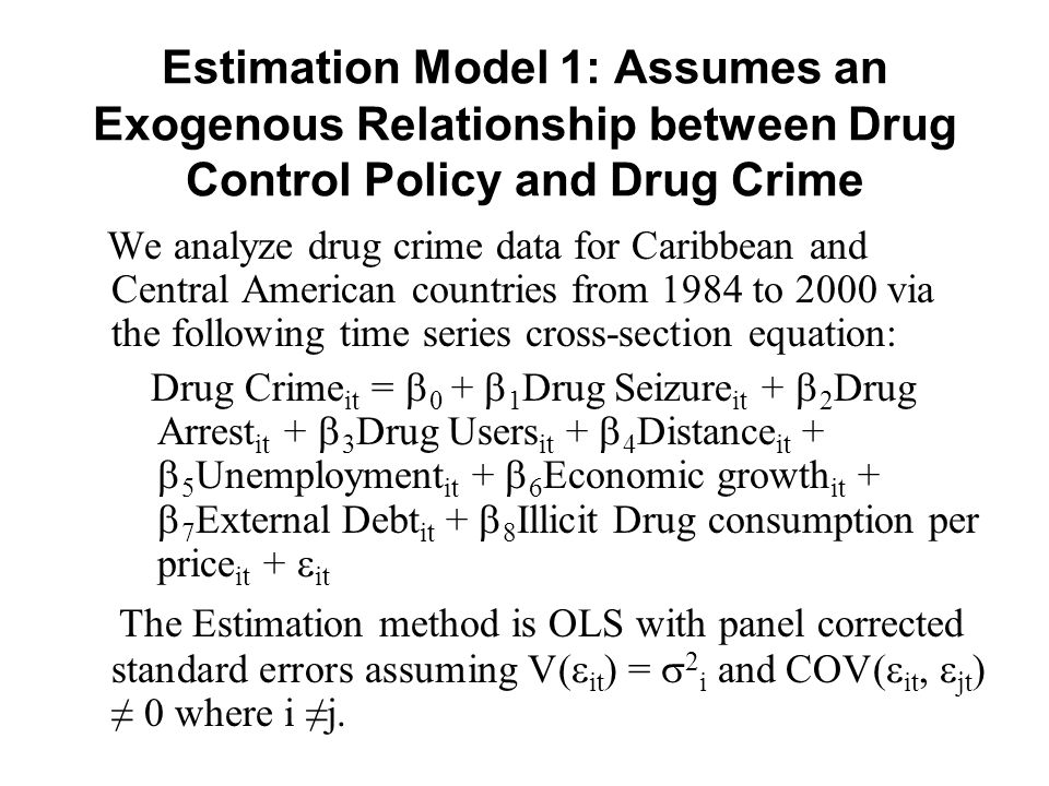 Estimation Model 1: Assumes an Exogenous Relationship between Drug Control Policy and Drug Crime We analyze drug crime data for Caribbean and Central American countries from 1984 to 2000 via the following time series cross-section equation: Drug Crime it =  0 +  1 Drug Seizure it +  2 Drug Arrest it +  3 Drug Users it +  4 Distance it +  5 Unemployment it +  6 Economic growth it +  7 External Debt it +  8 Illicit Drug consumption per price it +  it The Estimation method is OLS with panel corrected standard errors assuming V(  it ) =  2 i and COV(  it,  jt ) ≠ 0 where i ≠j.