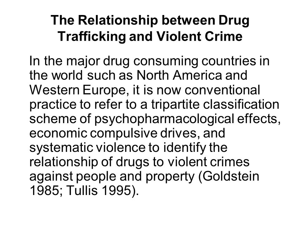 The Relationship between Drug Trafficking and Violent Crime In the major drug consuming countries in the world such as North America and Western Europe, it is now conventional practice to refer to a tripartite classification scheme of psychopharmacological effects, economic compulsive drives, and systematic violence to identify the relationship of drugs to violent crimes against people and property (Goldstein 1985; Tullis 1995).