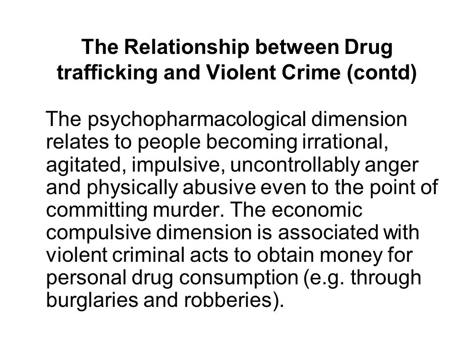 The Relationship between Drug trafficking and Violent Crime (contd) The psychopharmacological dimension relates to people becoming irrational, agitated, impulsive, uncontrollably anger and physically abusive even to the point of committing murder.