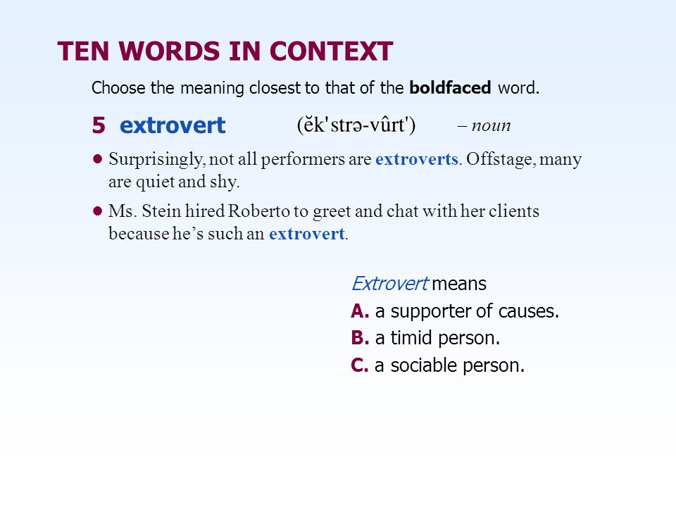 TEN WORDS IN CONTEXT Choose the meaning closest to that of the boldfaced word. Extrovert means A. a supporter of causes. B. a timid person. C. a socia