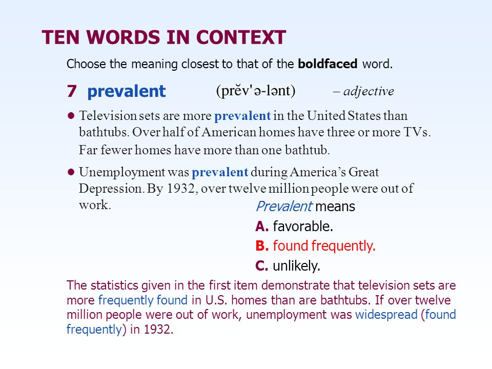 TEN WORDS IN CONTEXT Choose the meaning closest to that of the boldfaced word. Prevalent means A. favorable. B. found frequently. C. unlikely. Televis