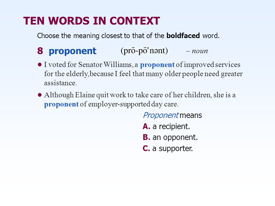 TEN WORDS IN CONTEXT Choose the meaning closest to that of the boldfaced word. Proponent means A. a recipient. B. an opponent. C. a supporter. I voted