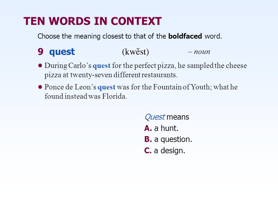 TEN WORDS IN CONTEXT Choose the meaning closest to that of the boldfaced word. Quest means A. a hunt. B. a question. C. a design. During Carlo's quest