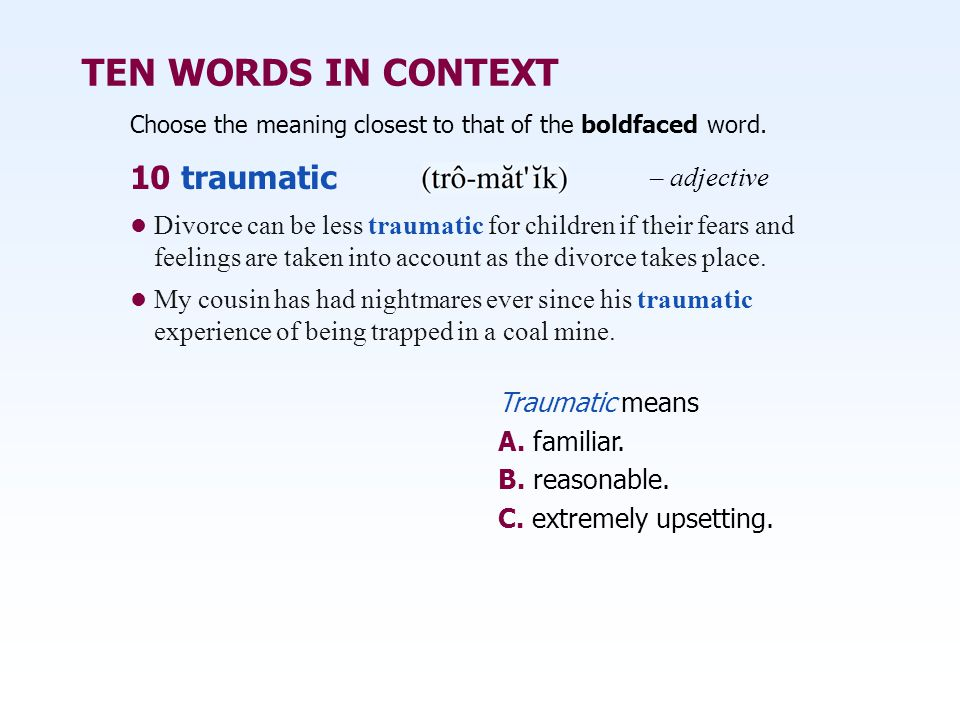 TEN WORDS IN CONTEXT Choose the meaning closest to that of the boldfaced word. Traumatic means A. familiar. B. reasonable. C. extremely upsetting. 10