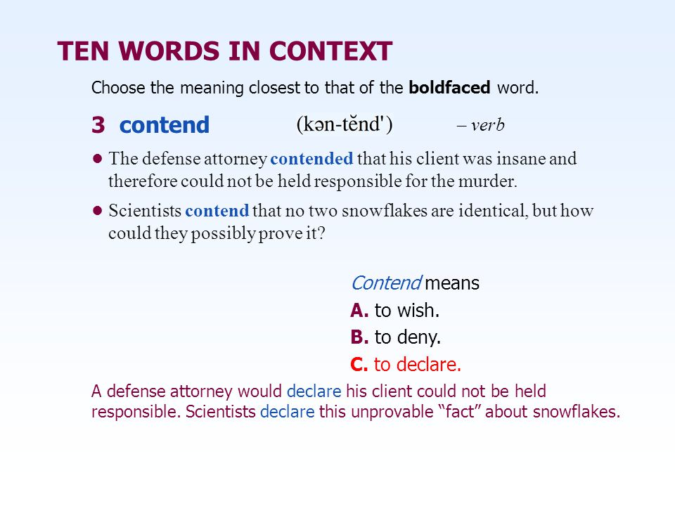 TEN WORDS IN CONTEXT Choose the meaning closest to that of the boldfaced word. 3 contend – verb Contend means A. to wish. B. to deny. C. to declare. T