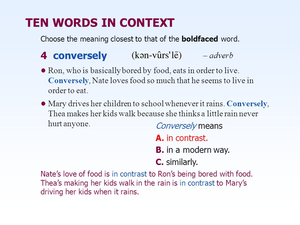 TEN WORDS IN CONTEXT Ron, who is basically bored by food, eats in order to live. Conversely, Nate loves food so much that he seems to live in order to