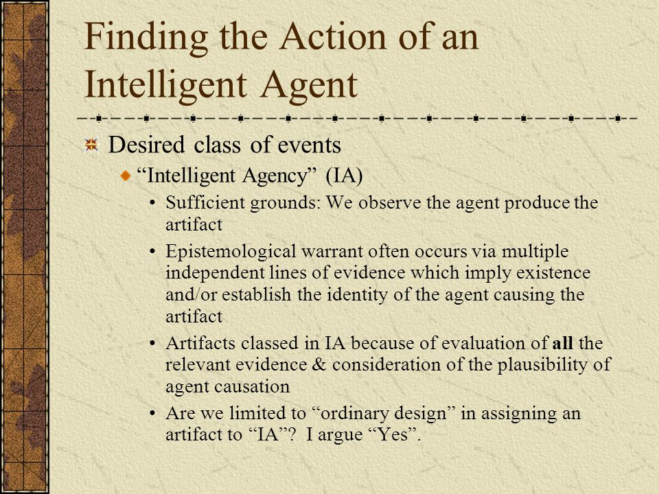 Finding the Action of an Intelligent Agent Desired class of events Intelligent Agency (IA) Sufficient grounds: We observe the agent produce the artifact Epistemological warrant often occurs via multiple independent lines of evidence which imply existence and/or establish the identity of the agent causing the artifact Artifacts classed in IA because of evaluation of all the relevant evidence & consideration of the plausibility of agent causation Are we limited to ordinary design in assigning an artifact to IA .