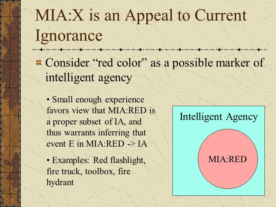 MIA:X is an Appeal to Current Ignorance Consider red color as a possible marker of intelligent agency Intelligent Agency MIA:RED Small enough experience favors view that MIA:RED is a proper subset of IA, and thus warrants inferring that event E in MIA:RED -> IA Examples: Red flashlight, fire truck, toolbox, fire hydrant