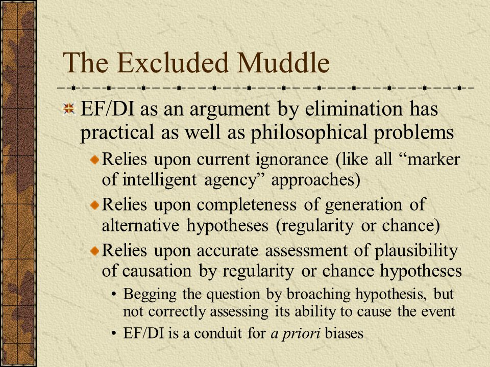 The Excluded Muddle EF/DI as an argument by elimination has practical as well as philosophical problems Relies upon current ignorance (like all marker of intelligent agency approaches) Relies upon completeness of generation of alternative hypotheses (regularity or chance) Relies upon accurate assessment of plausibility of causation by regularity or chance hypotheses Begging the question by broaching hypothesis, but not correctly assessing its ability to cause the event EF/DI is a conduit for a priori biases