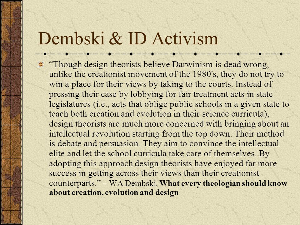 Dembski & ID Activism Though design theorists believe Darwinism is dead wrong, unlike the creationist movement of the 1980 s, they do not try to win a place for their views by taking to the courts.