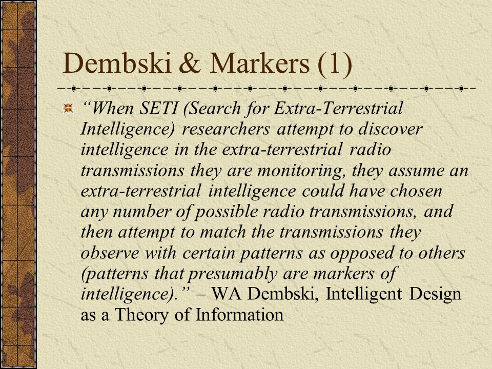 Dembski & Markers (1) When SETI (Search for Extra-Terrestrial Intelligence) researchers attempt to discover intelligence in the extra-terrestrial radio transmissions they are monitoring, they assume an extra-terrestrial intelligence could have chosen any number of possible radio transmissions, and then attempt to match the transmissions they observe with certain patterns as opposed to others (patterns that presumably are markers of intelligence). – WA Dembski, Intelligent Design as a Theory of Information
