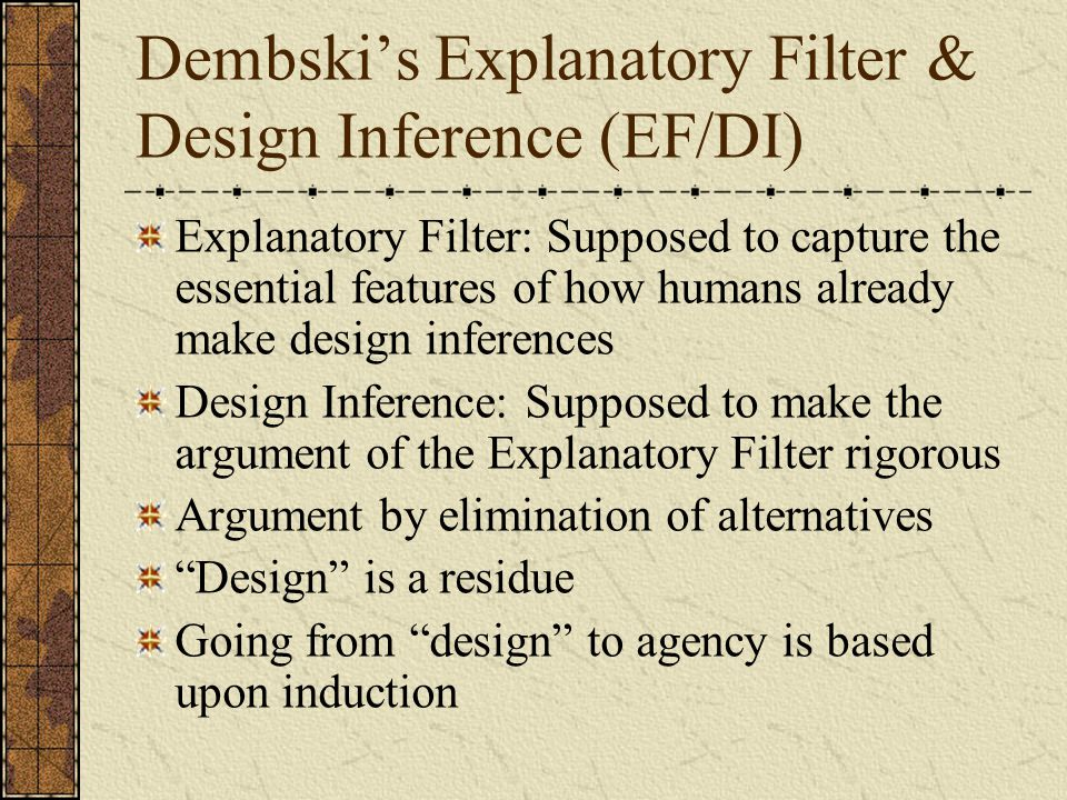 Dembski's Explanatory Filter & Design Inference (EF/DI) Explanatory Filter: Supposed to capture the essential features of how humans already make design inferences Design Inference: Supposed to make the argument of the Explanatory Filter rigorous Argument by elimination of alternatives Design is a residue Going from design to agency is based upon induction