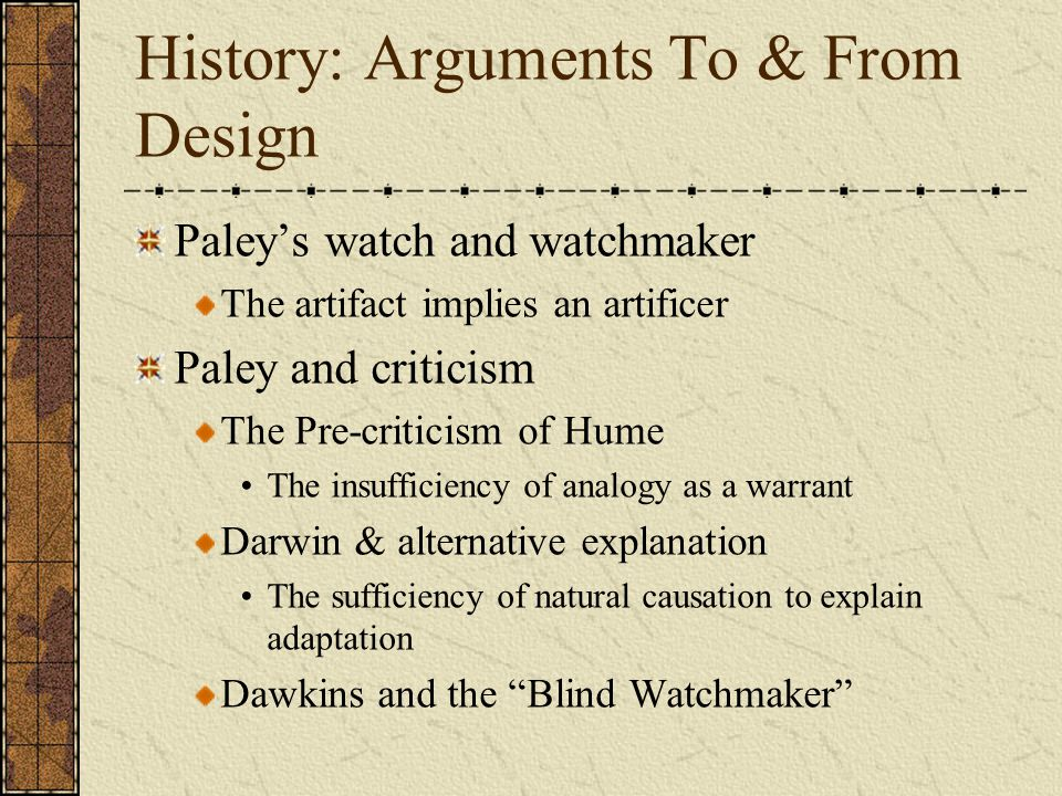 History: Arguments To & From Design Paley's watch and watchmaker The artifact implies an artificer Paley and criticism The Pre-criticism of Hume The insufficiency of analogy as a warrant Darwin & alternative explanation The sufficiency of natural causation to explain adaptation Dawkins and the Blind Watchmaker