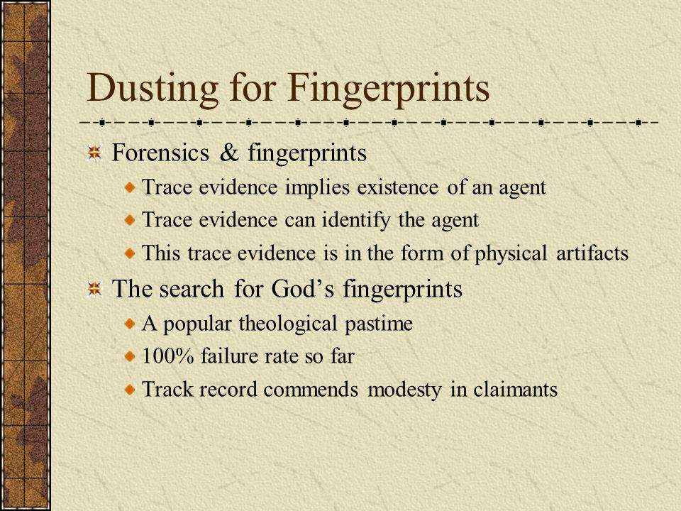 Dusting for Fingerprints Forensics & fingerprints Trace evidence implies existence of an agent Trace evidence can identify the agent This trace evidence is in the form of physical artifacts The search for God's fingerprints A popular theological pastime 100% failure rate so far Track record commends modesty in claimants