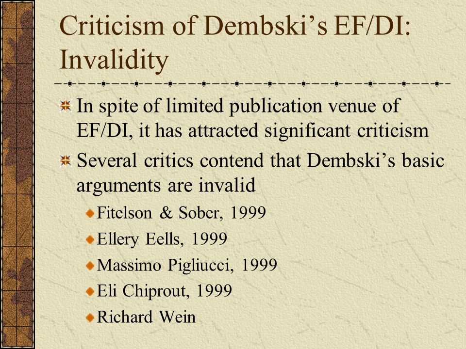 Criticism of Dembski's EF/DI: Invalidity In spite of limited publication venue of EF/DI, it has attracted significant criticism Several critics contend that Dembski's basic arguments are invalid Fitelson & Sober, 1999 Ellery Eells, 1999 Massimo Pigliucci, 1999 Eli Chiprout, 1999 Richard Wein