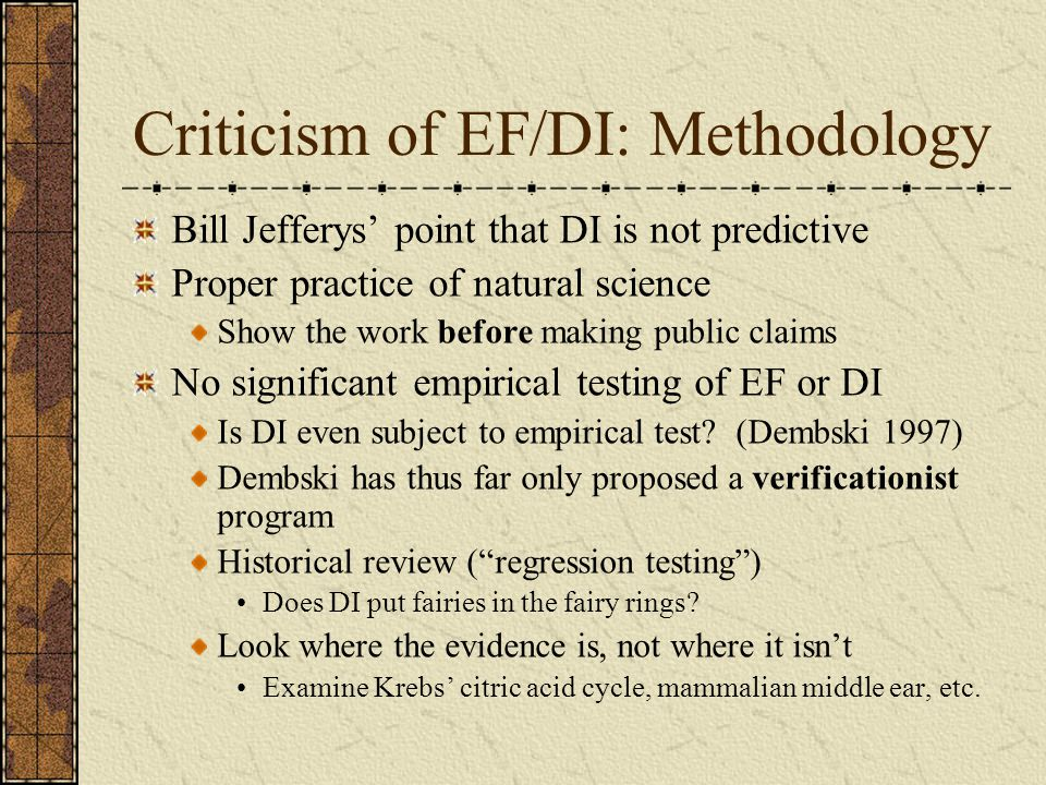 Summary (2) Dembski has consistently failed to properly subject his ideas to effective empirical test Dembski has put little effort into explicating DI methodology in the peer-reviewed scientific literature Dembski has failed to fulfill requests from his colleagues for data and work underlying publicly- made assertions Dembski's implication that his EF/DI is something that re-invents the basis of doing science is hype
