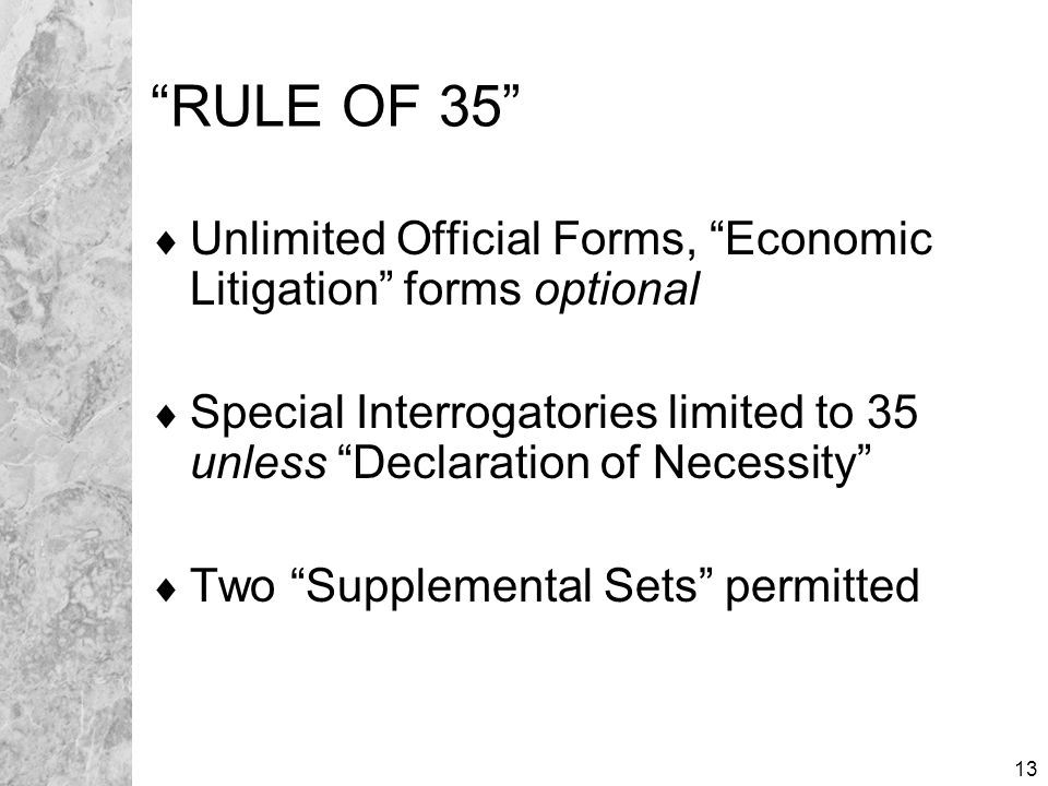 13 RULE OF 35  Unlimited Official Forms, Economic Litigation forms optional  Special Interrogatories limited to 35 unless Declaration of Necessity  Two Supplemental Sets permitted