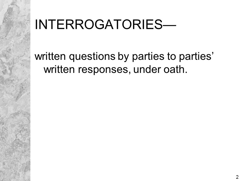 2 INTERROGATORIES— written questions by parties to parties' written responses, under oath.