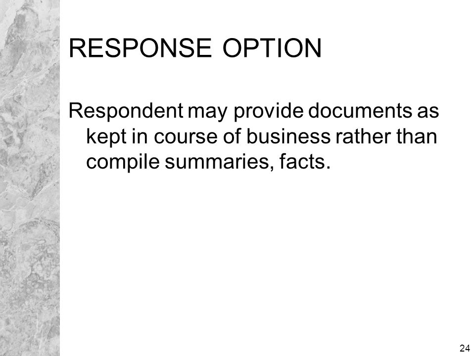 24 RESPONSE OPTION Respondent may provide documents as kept in course of business rather than compile summaries, facts.