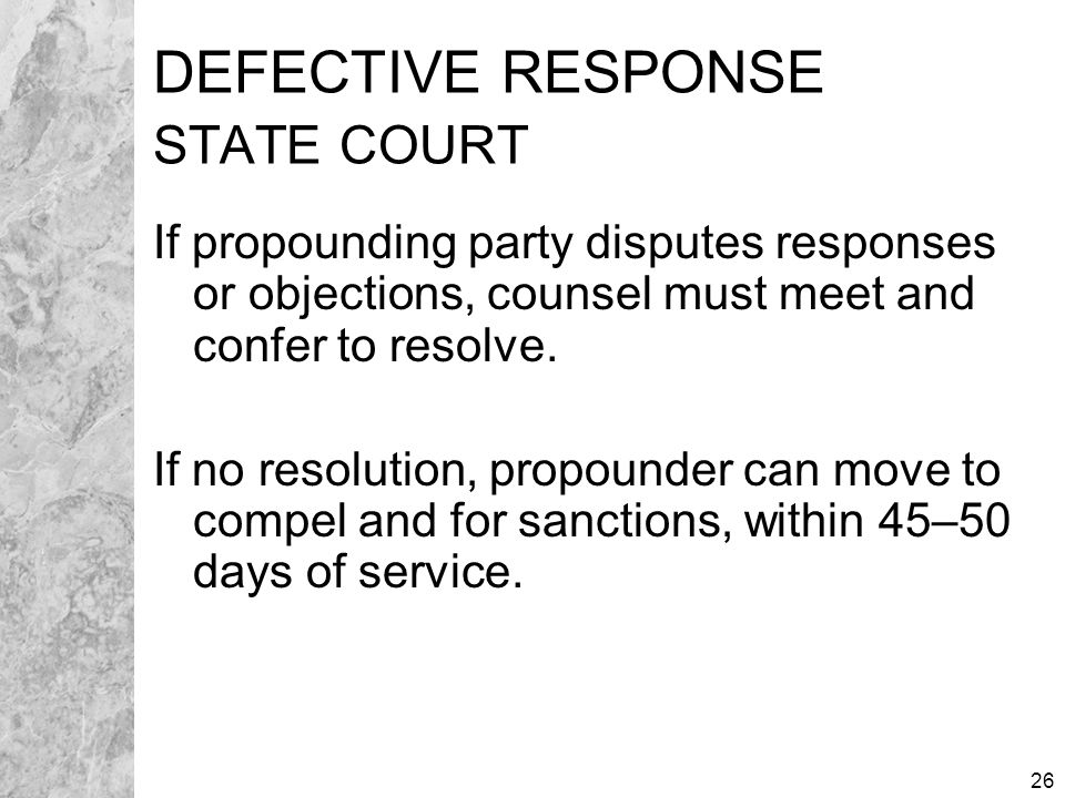 26 DEFECTIVE RESPONSE STATE COURT If propounding party disputes responses or objections, counsel must meet and confer to resolve.