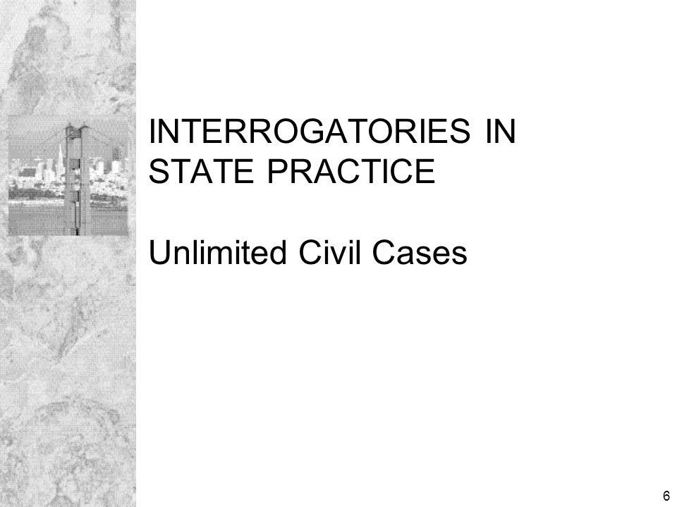 6 INTERROGATORIES IN STATE PRACTICE Unlimited Civil Cases