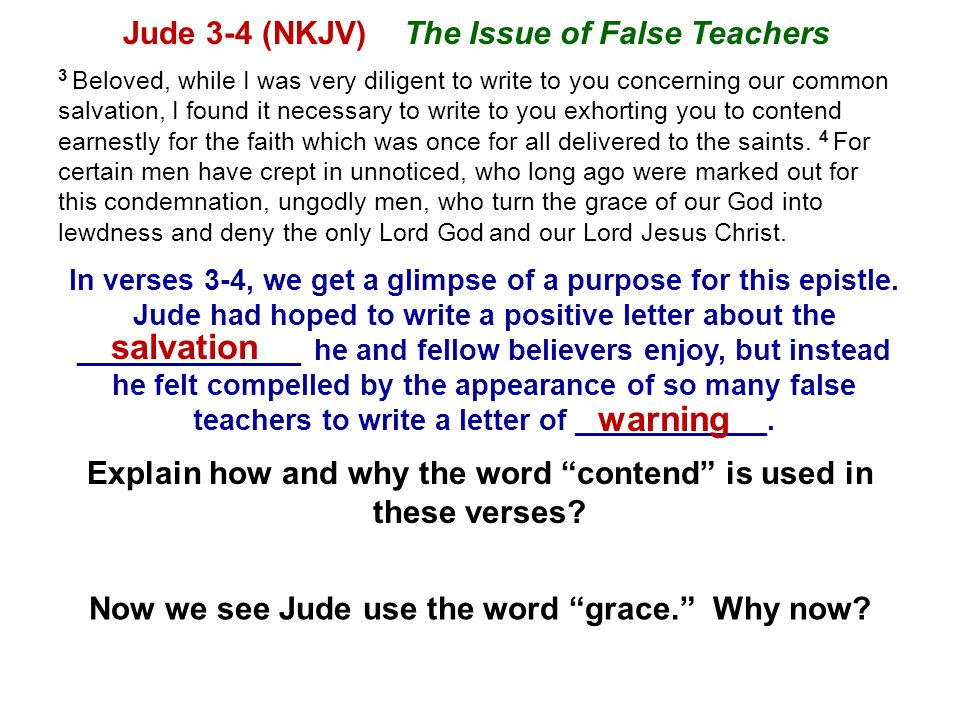 Jude 3-4 (NKJV) The Issue of False Teachers 3 Beloved, while I was very diligent to write to you concerning our common salvation, I found it necessary to write to you exhorting you to contend earnestly for the faith which was once for all delivered to the saints.