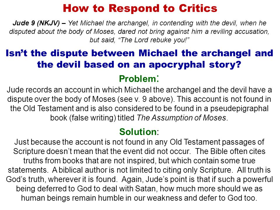 How to Respond to Critics Jude 9 (NKJV) – Yet Michael the archangel, in contending with the devil, when he disputed about the body of Moses, dared not bring against him a reviling accusation, but said, The Lord rebuke you! Isn't the dispute between Michael the archangel and the devil based on an apocryphal story.