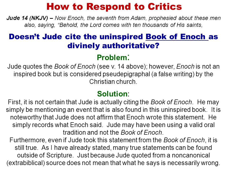 How to Respond to Critics Jude 14 (NKJV) – Now Enoch, the seventh from Adam, prophesied about these men also, saying, Behold, the Lord comes with ten thousands of His saints, Doesn't Jude cite the uninspired Book of Enoch as divinely authoritative.