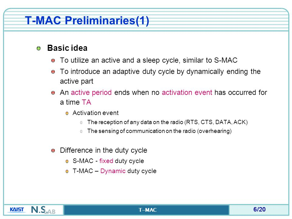 7/20 T-MAC T-MAC Preliminaries(2) Normal MAC protocols: messages are spread out over the whole time frame S-MAC: active time is fixed T-MAC: the active time is dynamically adjusted (i.e., be shorten) by timing out on hearing nothing during some time period (TA)