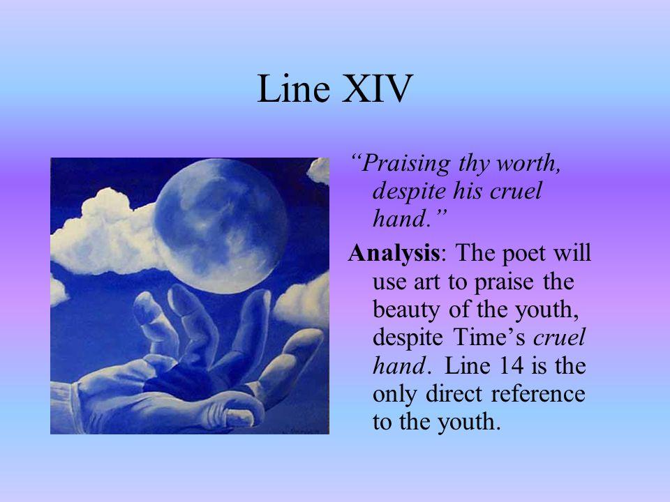 "Line XIV ""Praising thy worth, despite his cruel hand."" Analysis: The poet will use art to praise the beauty of the youth, despite Time's cruel hand. L"