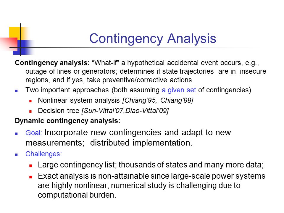"Contingency Analysis Contingency analysis: ""What-if"" a hypothetical accidental event occurs, e.g., outage of lines or generators; determines if state"