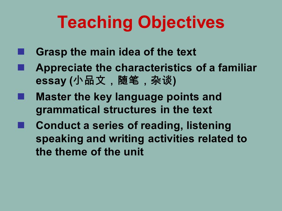 Teaching Objectives Grasp the main idea of the text Appreciate the characteristics of a familiar essay ( 小品文,随笔,杂谈 ) Master the key language points and grammatical structures in the text Conduct a series of reading, listening speaking and writing activities related to the theme of the unit