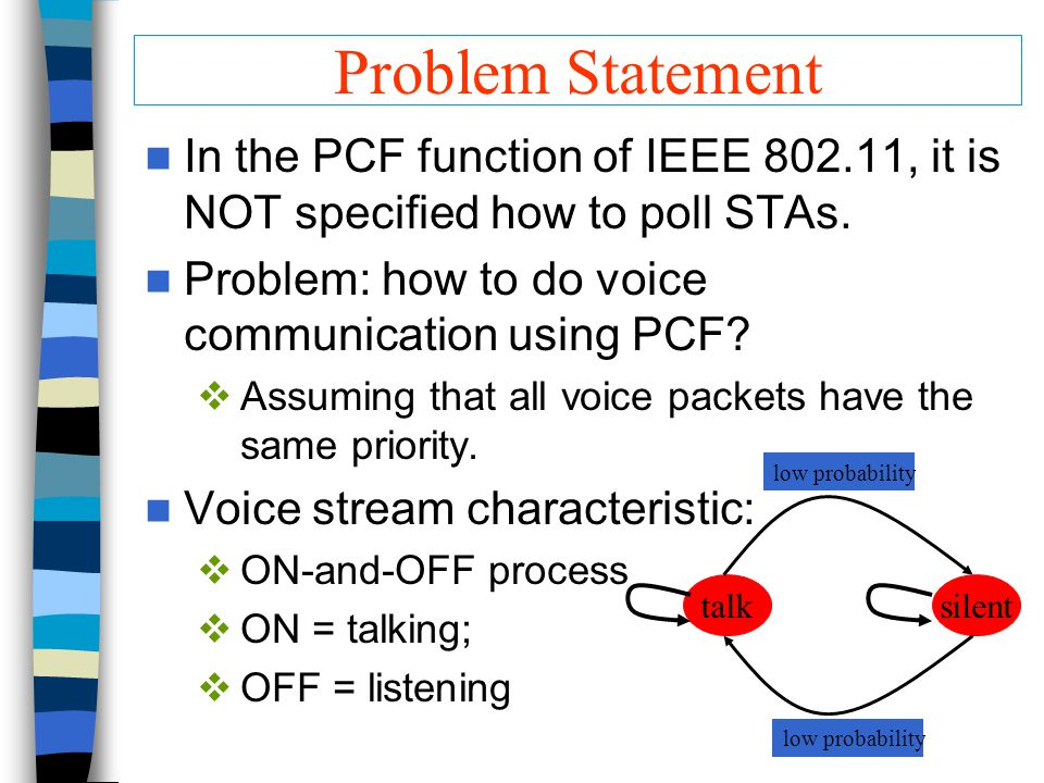 Problem Statement In the PCF function of IEEE 802.11, it is NOT specified how to poll STAs. Problem: how to do voice communication using PCF?  Assumi