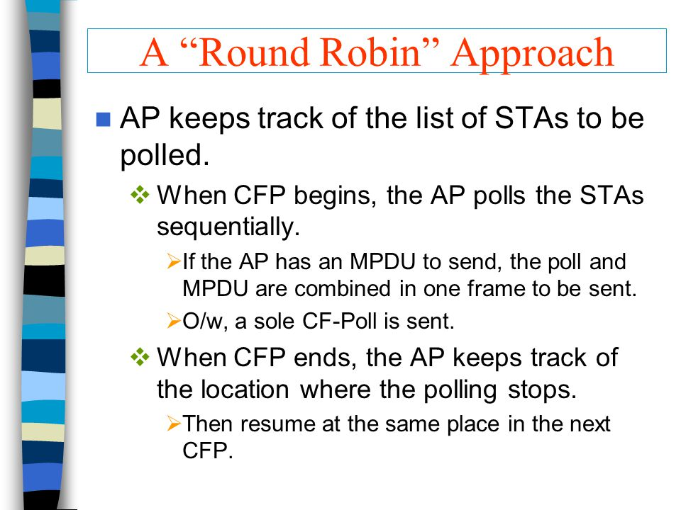 "A ""Round Robin"" Approach AP keeps track of the list of STAs to be polled.  When CFP begins, the AP polls the STAs sequentially.  If the AP has an MP"