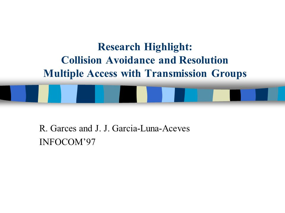 Research Highlight: Collision Avoidance and Resolution Multiple Access with Transmission Groups R. Garces and J. J. Garcia-Luna-Aceves INFOCOM'97
